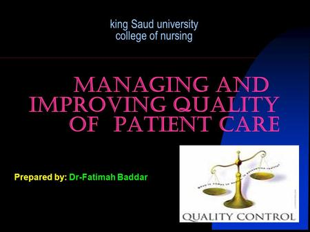 King Saud university college of nursing Managing and improving quality of patient care Prepared by: Dr-Fatimah Baddar.