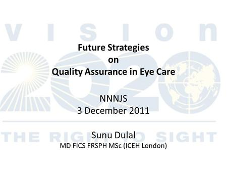Future Strategies on Quality Assurance in Eye Care NNNJS 3 December 2011 Sunu Dulal MD FICS FRSPH MSc (ICEH London)