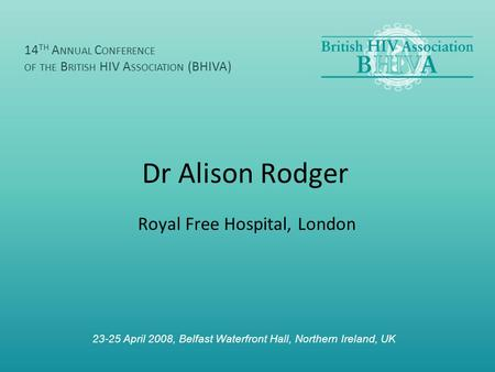 Dr Alison Rodger Royal Free Hospital, London 14 TH A NNUAL C ONFERENCE OF THE B RITISH HIV A SSOCIATION (BHIVA) 23-25 April 2008, Belfast Waterfront Hall,