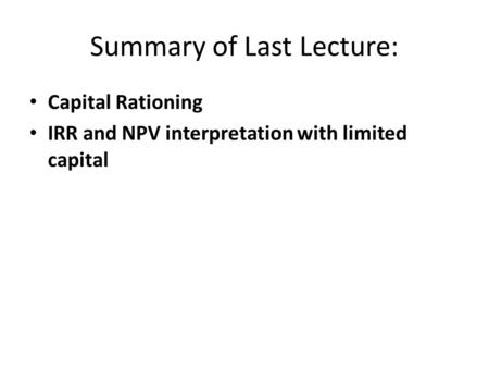Summary of Last Lecture: Capital Rationing IRR and NPV interpretation with limited capital.