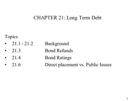 1 CHAPTER 21: Long Term Debt Topics 21.1 - 21.2Background 21.3Bond Refunds 21.4Bond Ratings 21.6 Direct placement vs. Public Issues.