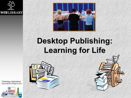 Technology Applications Texas Essential Knowledge and Skills Desktop Publishing: Learning for Life.