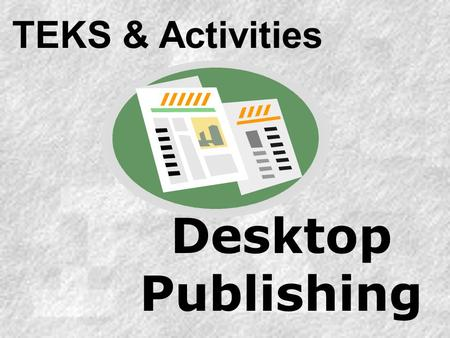 Desktop Publishing TEKS & Activities. Technology Applications Texas Essential Knowledge and Skills TEKS & Activities: Desktop Publishing Module Objectives.