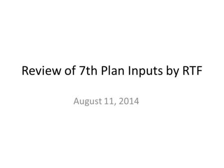 Review of 7th Plan Inputs by RTF August 11, 2014.