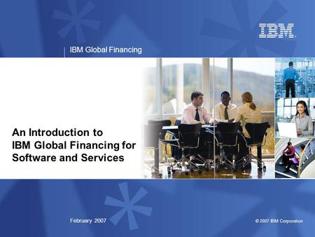 © 2007 IBM Corporation IBM Global Financing February 2007 An Introduction to IBM Global Financing for Software and Services.