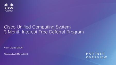 Cisco Unified Computing System 3 Month Interest Free Deferral Program Cisco Capital EMEAR Wednesday 5 March 2014 P A R T N E R O V E R V I E W.