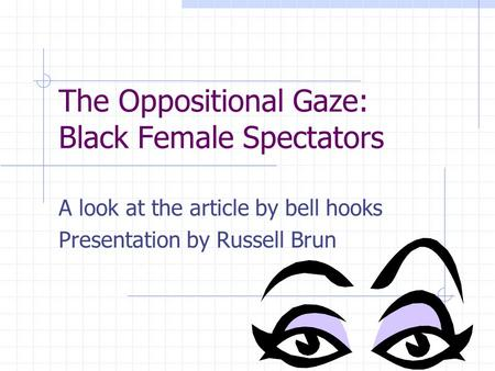 The Oppositional Gaze: Black Female Spectators A look at the article by bell hooks Presentation by Russell Brun.