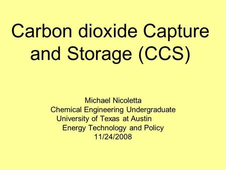 Carbon dioxide Capture and Storage (CCS) Michael Nicoletta Chemical Engineering Undergraduate University of Texas at Austin Energy Technology and Policy.