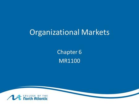 Organizational Markets Chapter 6 MR1100. Organizational Markets Defined Organizational Markets are: – Organizations that buy products and services for.