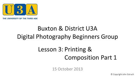 Buxton & District U3A Digital Photography Beginners Group 15 October 2013 Lesson 3:Printing & Composition Part 1 © Copyright John Estruch.