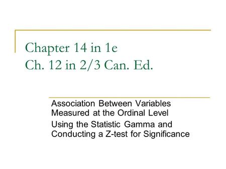 Chapter 14 in 1e Ch. 12 in 2/3 Can. Ed. Association Between Variables Measured at the Ordinal Level Using the Statistic Gamma and Conducting a Z-test for.