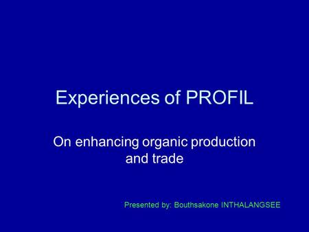 Experiences of PROFIL On enhancing organic production and trade Presented by: Bouthsakone INTHALANGSEE.