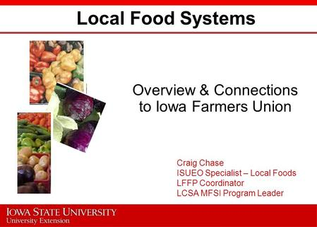 Local Food Systems Overview & Connections to Iowa Farmers Union Craig Chase ISUEO Specialist – Local Foods LFFP Coordinator LCSA MFSI Program Leader.