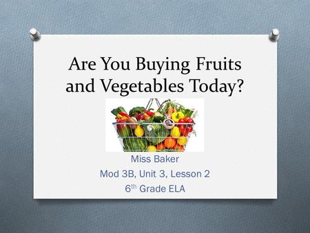 Are You Buying Fruits and Vegetables Today? Miss Baker Mod 3B, Unit 3, Lesson 2 6 th Grade ELA.