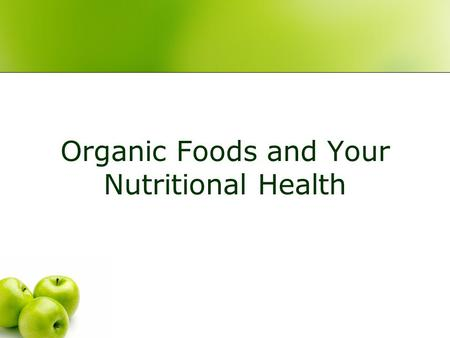 "Organic Foods and Your Nutritional Health 2 Overview Organic foods in the marketplace Exploring your beliefs about organic foods Let's see what ""organic"""