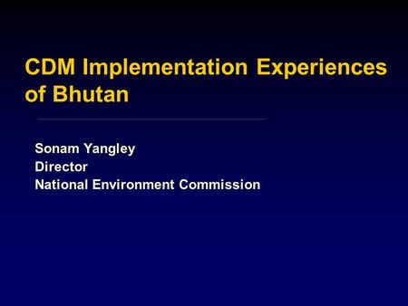 CDM Implementation Experiences of Bhutan Sonam Yangley Director National Environment Commission.