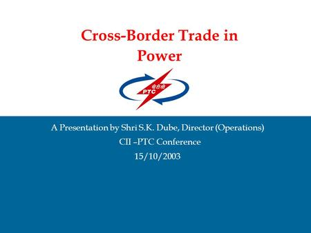 Cross-Border Trade in Power A Presentation by Shri S.K. Dube, Director (Operations) CII –PTC Conference 15/10/2003.