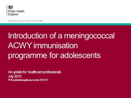 Introduction of a meningococcal ACWY immunisation programme for adolescents An update for healthcare professionals July 2015 PHE publications gateway number: