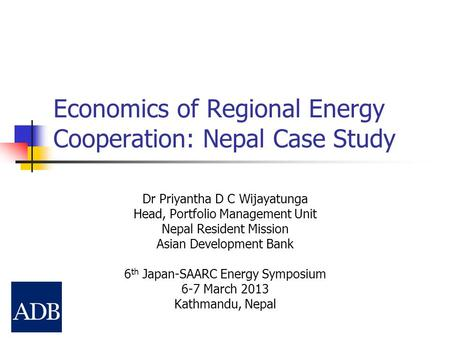 Economics of Regional Energy Cooperation: Nepal Case Study Dr Priyantha D C Wijayatunga Head, Portfolio Management Unit Nepal Resident Mission Asian Development.