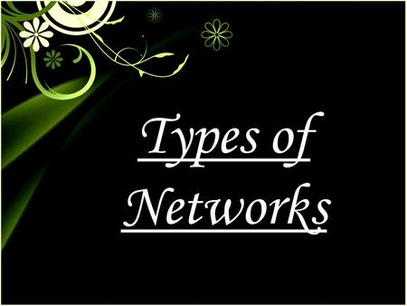 Types of Networks. TYPES OF NETWORKS There are three types of networks LOCAL AREA NETWORK METROPOLITAN AREA NETWORK WIDE AREA NETWORK.