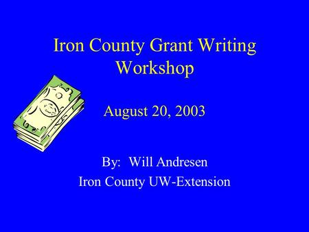 Iron County Grant Writing Workshop August 20, 2003 By: Will Andresen Iron County UW-Extension.