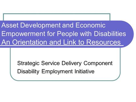 Asset Development and Economic Empowerment for People with Disabilities An Orientation and Link to Resources Strategic Service Delivery Component Disability.