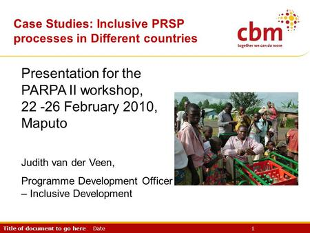 Title of document to go here Date 1 CBR & PRSP Presentation for the PARPA II workshop, 22 -26 February 2010, Maputo Judith van der Veen, Programme Development.