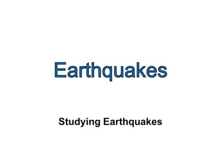 Studying Earthquakes. Seismology: the study of earthquakes and seismic waves.
