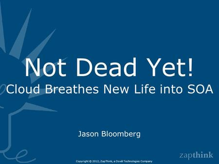 Not Dead Yet! Cloud Breathes New Life into SOA Jason Bloomberg Copyright © 2012, ZapThink, a Dovèl Technologies Company.