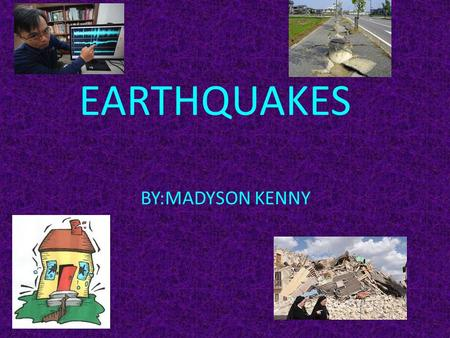 EARTHQUAKES BY:MADYSON KENNY.