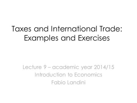 Taxes and International Trade: Examples and Exercises Lecture 9 – academic year 2014/15 Introduction to Economics Fabio Landini.