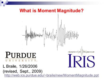 L Braile, 1/26/2006 (revised, Sept., 2009) What is Moment Magnitude?