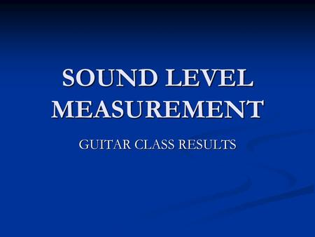 SOUND LEVEL MEASUREMENT GUITAR CLASS RESULTS. LOW SOUND LEVELS 0 – 79 Include your class results here.