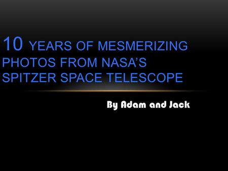 By Adam and Jack 10 YEARS OF MESMERIZING PHOTOS FROM NASA'S SPITZER SPACE TELESCOPE.
