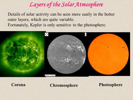 Layers of the Solar Atmosphere Corona Chromosphere Photosphere Details of solar activity can be seen more easily in the hotter outer layers, which are.
