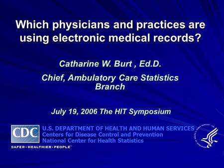 Which physicians and practices are using electronic medical records? Catharine W. Burt, Ed.D. Chief, Ambulatory Care Statistics Branch July 19, 2006 The.