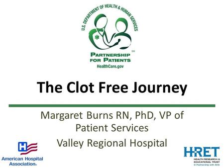The Clot Free Journey Margaret Burns RN, PhD, VP of Patient Services Valley Regional Hospital.