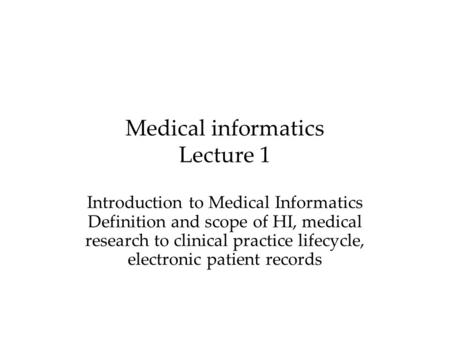 Medical informatics Lecture 1 Introduction to Medical Informatics Definition and scope of HI, medical research to clinical practice lifecycle, electronic.