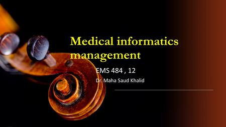 Medical informatics management EMS 484, 12 Dr. Maha Saud Khalid.