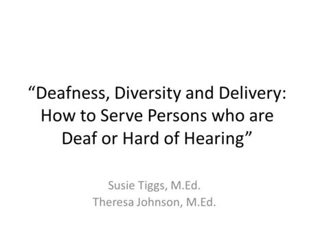 """Deafness, Diversity and Delivery: How to Serve Persons who are Deaf or Hard of Hearing"" Susie Tiggs, M.Ed. Theresa Johnson, M.Ed."