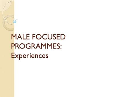 MALE FOCUSED PROGRAMMES: Experiences. Conscientizing Male Adolescents Programme (Calabar) Began in 1995 with a pilot project involving 25 boys recruited.