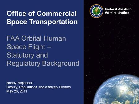 Office of Commercial Space Transportation FAA Orbital Human Space Flight – Statutory and Regulatory Background Randy Repcheck Deputy, Regulations and Analysis.