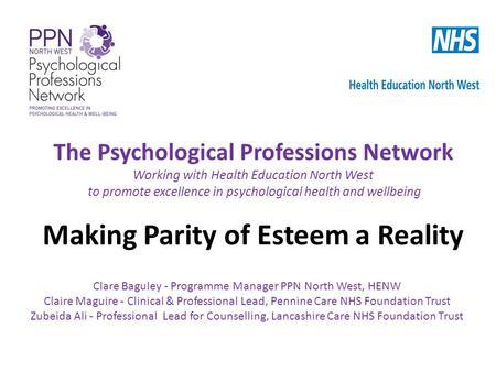 The Psychological Professions Network Working with Health Education North West to promote excellence in psychological health and wellbeing Making Parity.