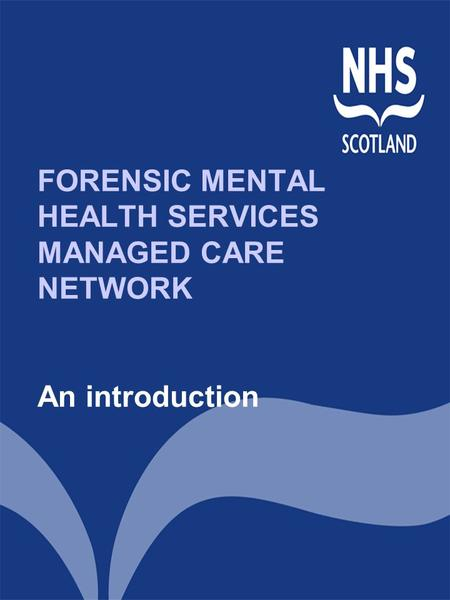 FORENSIC MENTAL HEALTH SERVICES MANAGED CARE NETWORK An introduction.