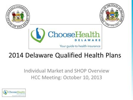 2014 Delaware Qualified Health Plans Individual Market and SHOP Overview HCC Meeting: October 10, 2013 www.pcghealth.com.