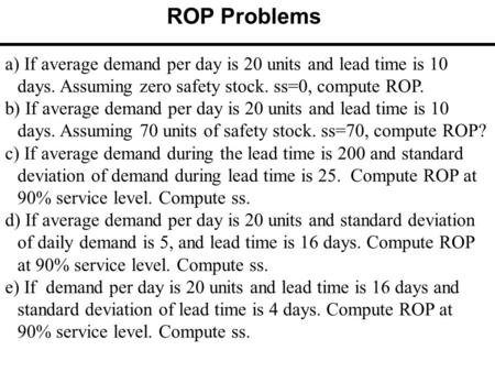 A) If average demand per day is 20 units and lead time is 10 days. Assuming zero safety stock. ss=0, compute ROP. b) If average demand per day is 20 units.