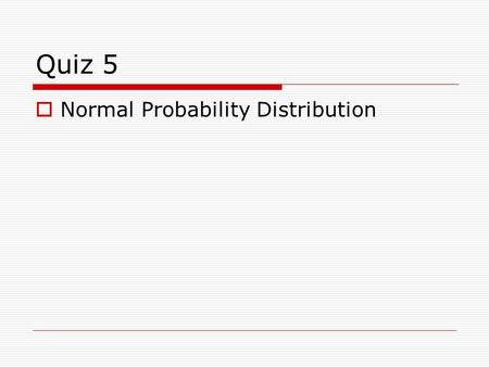 Quiz 5 Normal Probability Distribution.