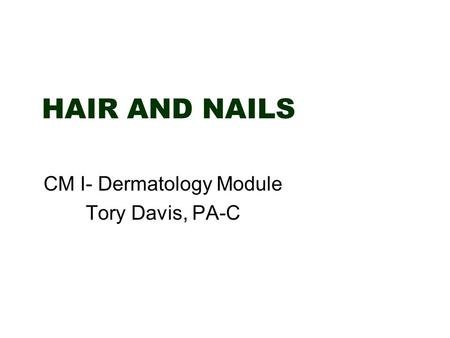 HAIR AND NAILS CM I- Dermatology Module Tory Davis, PA-C.