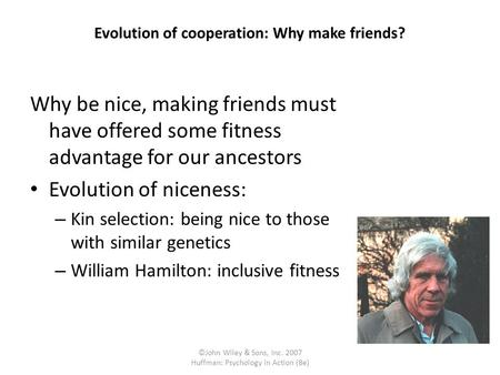 ©John Wiley & Sons, Inc. 2007 Huffman: Psychology in Action (8e) Evolution of cooperation: Why make friends? Why be nice, making friends must have offered.
