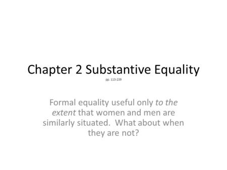 Chapter 2 Substantive Equality pp. 113-239 Formal equality useful only to the extent that women and men are similarly situated. What about when they are.